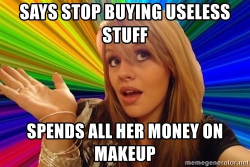 Dumb Blonde - says stop buying useless stuff Spends all her money on makeup