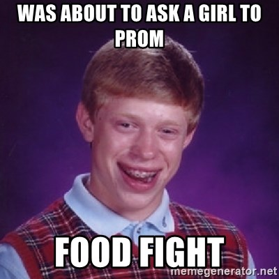 Bad Luck Brian - Was about to ask a girl to prom food fight