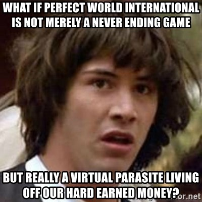 Conspiracy Keanu - What if Perfect world international is not merely a never ending game But really a virtual parasite living off our hard earned money?