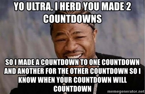 Yo Dawg - Yo ultra, i herd you made 2 countdowns so i made a countdown to one countdown and another for the other countdown so i know when your countdown will countdown