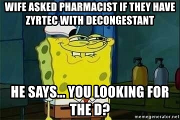 Spongebob - Wife asked Pharmacist if they have Zyrtec with decongestant  He says... You looking for the d?