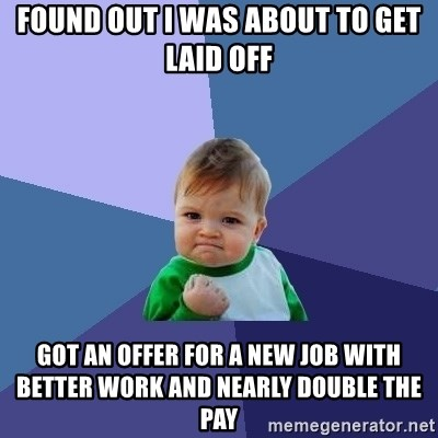 Success Kid - Found out I was about to get laid off got an offer for a new job with better work and nearly double the pay