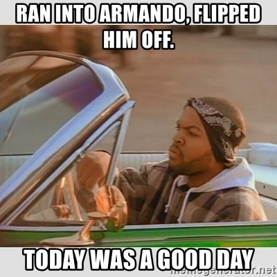 Ice Cube Good Day - Ran into Armando, flipped him off.  TODAY WAS A GOOD DAY