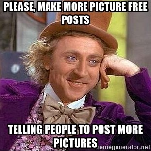 Willy Wonka - PleASE, MAKE MORE PICTURE FREE POSTS TELLING PEOPLE TO POST MORE PICTURES