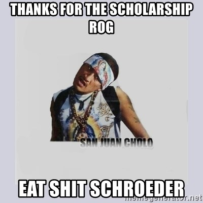 san juan cholo - THANKS FOR THE SCHOLARSHIP ROG EAT SHIT SCHROEDER