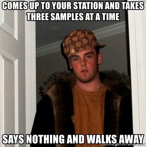 Scumbag Steve - Comes up to your station and takes three samples at a time Says nothing and walks away