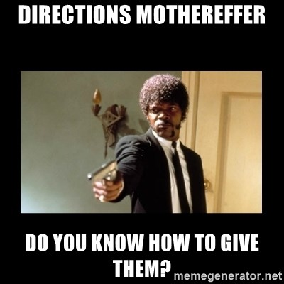 ENGLISH DO YOU SPEAK IT - Directions mothereffer do you know how to give them?