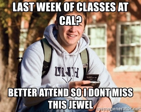 College Freshman - last week of Classes at Cal? Better ATTEND SO I DONT MISS THIS JEWEL