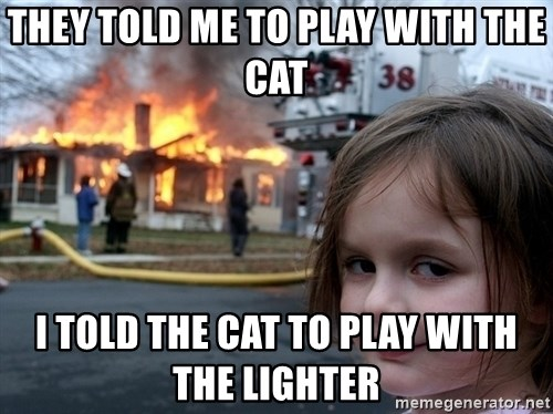 Disaster Girl - they told me to plAy with the cat i told the cat to play with the lighter