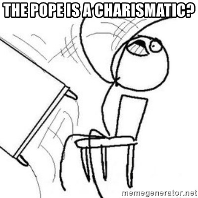 Flip table meme - the pope is a charismatic?