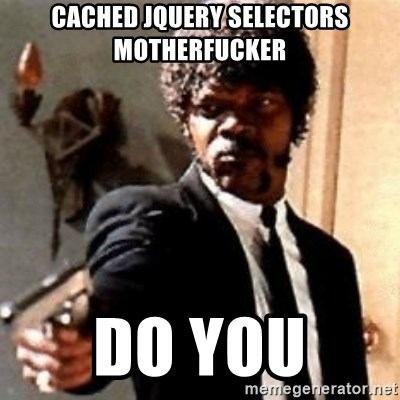 English motherfucker, do you speak it? - cached jquery selectors motherfucker do you