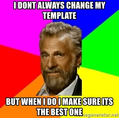The Most Interesting Man In The World - I dont always change my template but when i do i make sure its the best one
