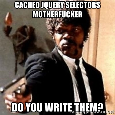English motherfucker, do you speak it? - cached jquery selectors motherfucker do you write them?