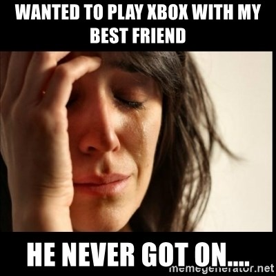 First World Problems - Wanted to play Xbox with my best friend He never got on....