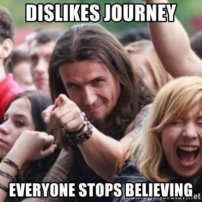 Ridiculously Photogenic Metalhead - dislikes journey everyone stops believing