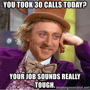 Willy Wonka - You took 30 calls today?  Your job sounds really tough.