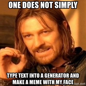 One Does Not Simply - One does not simply Type text into a generator and make a meme with my face