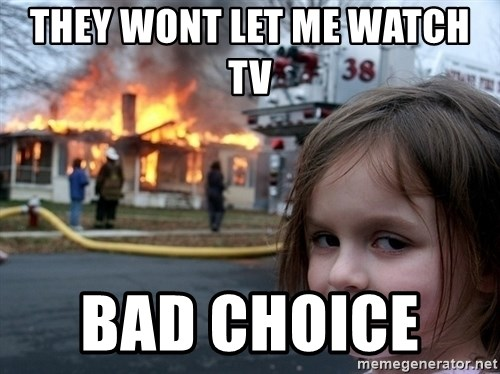 Disaster Girl - they wont let me WATCH tv   bad CHOICE