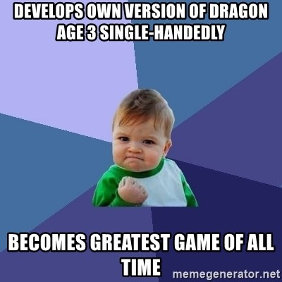 Success Kid - develops own version of dragon age 3 single-handedly becomes greatest game of all time