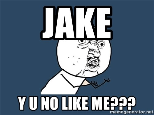 Y U No - jake y u no like me???