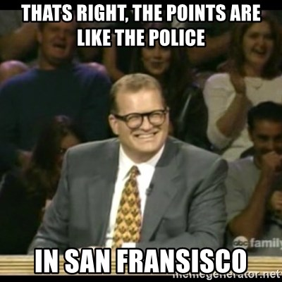 Whose Line - thats right, the points are like the police in san fransisco