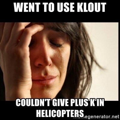 First World Problems - Went to use Klout couldn't give plus k in helicopters