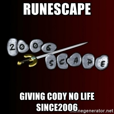 2006scape! - RUNESCAPE GIVING CODY NO LIFE SINCE2006
