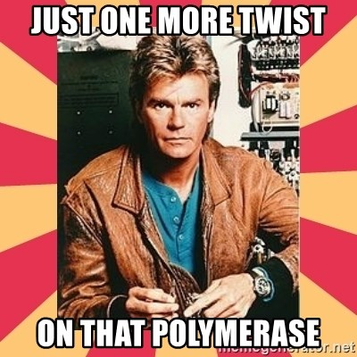 MacGyver - Just one more twist On thAt polymerase