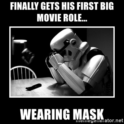 Sad Trooper - finally gets his first big movie role... WEARING mask