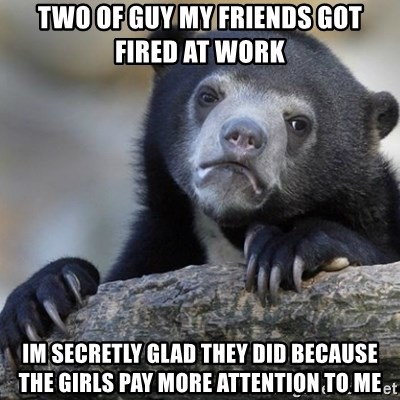 Confession Bear - Two of guy my friends got fired at work im secretly glad they did because the girls pay more attention to me
