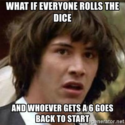 what if meme - WHAT IF EVERYONE ROLLS THE DICE AND WHOEVER GETS A 6 GOES BACK TO START
