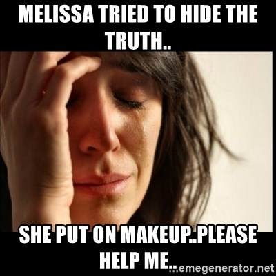 First World Problems - Melissa tried to hide the truth.. she put on makeup..please help me..