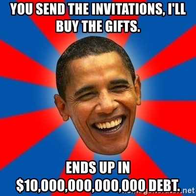 Obama - YOU SEND THE INVITATIONS, I'LL BUY THE GIFTS. ENDS UP IN $10,000,000,000,000 DEBT.