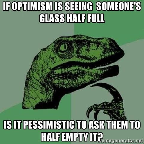 Philosoraptor - IF OPTIMISM IS SEEING  SOMEONE'S GLASS HALF FULL IS IT PESSIMISTIC TO ASK THEM TO HALF EMPTY IT?