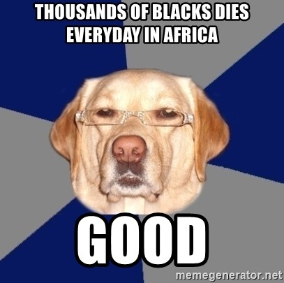 Racist Dawg - THOUSANDS OF BLACKS DIES EVERYDAY IN AFRICA GOOD