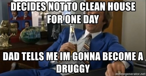 well that escalated quickly  - Decides not to clean house for one day Dad tells me im gonna become a druggy