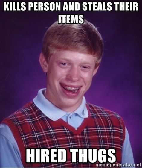 Bad Luck Brian - Kills person and steals their items hired thugs