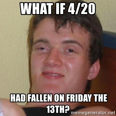 Stoner Stanley - What if 4/20  had fallen on Friday the 13th?