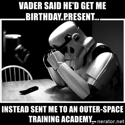 sad stormtrooper - VADER SAID HE'D GET ME BIRTHDAY PRESENT... INSTEAD SENT ME TO AN OUTER-SPACE TRAINING ACADEMY...