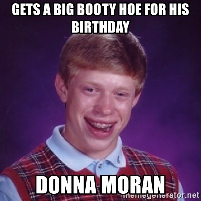 Bad Luck Brian - Gets a big booty hoe for his birthday donna moran