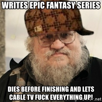 Scumbag George R. R. Martin - writes epic fantasy series dies before finishing and lets cable tv fuck everything up!