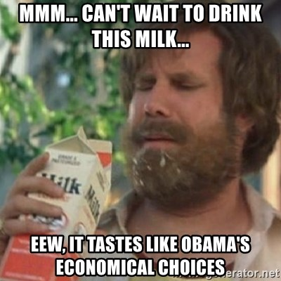 Milk was a bad choice - MMM... CAN'T WAIT TO DRINK THIS MILK... EEW, IT TASTES LIKE OBAMA'S ECONOMICAL CHOICES