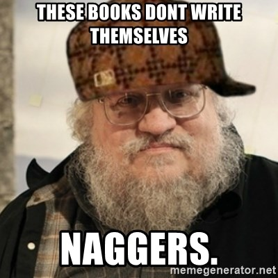 Scumbag George R. R. Martin - these books dont write themselves naggers.