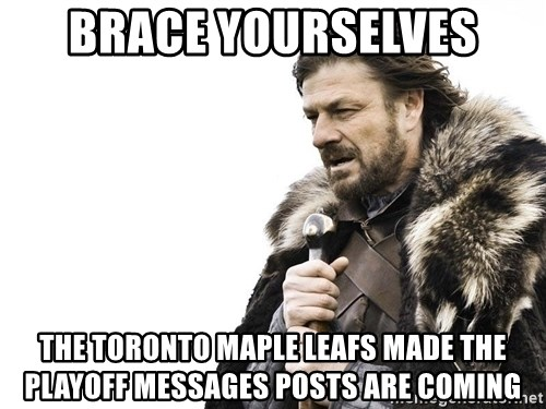 Winter is Coming - BRACE YOURSELVES THE TORONTO MAPLE LEAFS MADE THE PLAYOFF MESSAGES POSTS ARE COMING