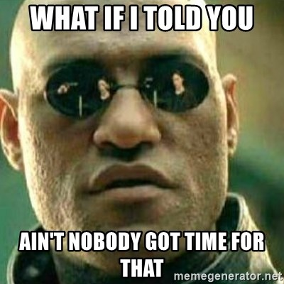 What If I Told You - what if i told you ain't nobody got time for that