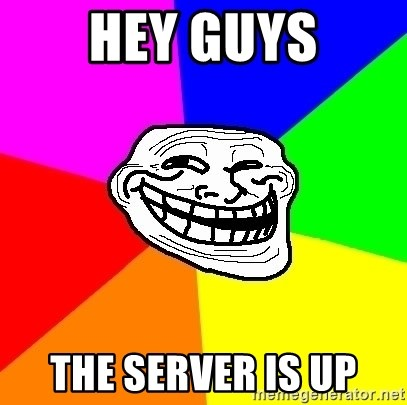 Trollface - Hey guys The server is up