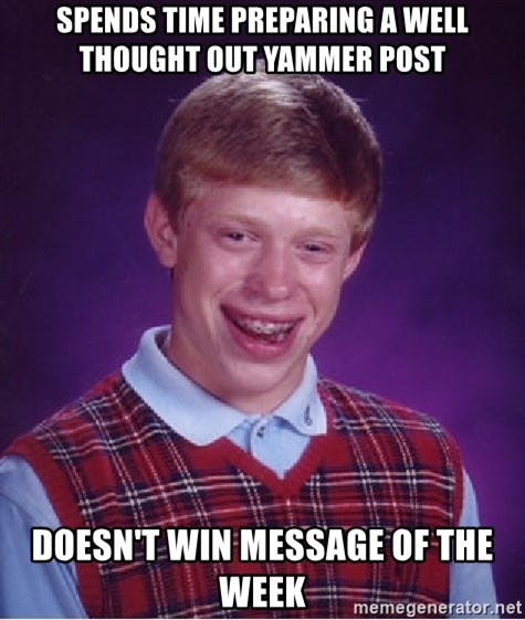 Bad Luck Brian - Spends time preparing a well thought out yammer post doesn't win message of the week