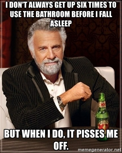 Most Interesting Man - I don't always get up six times to use the bathroom before I fall asleep but when I do, it pisses me off.