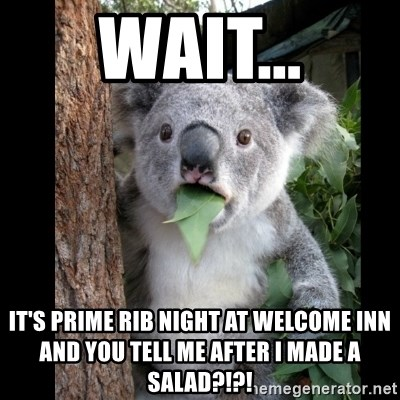 Koala can't believe it - wait... It's prime rib night at welcome inn and you tell me after I made a salad?!?!