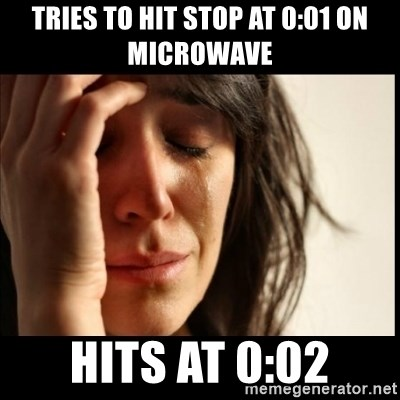 First World Problems - tries to hit stop at 0:01 on microwave hits at 0:02